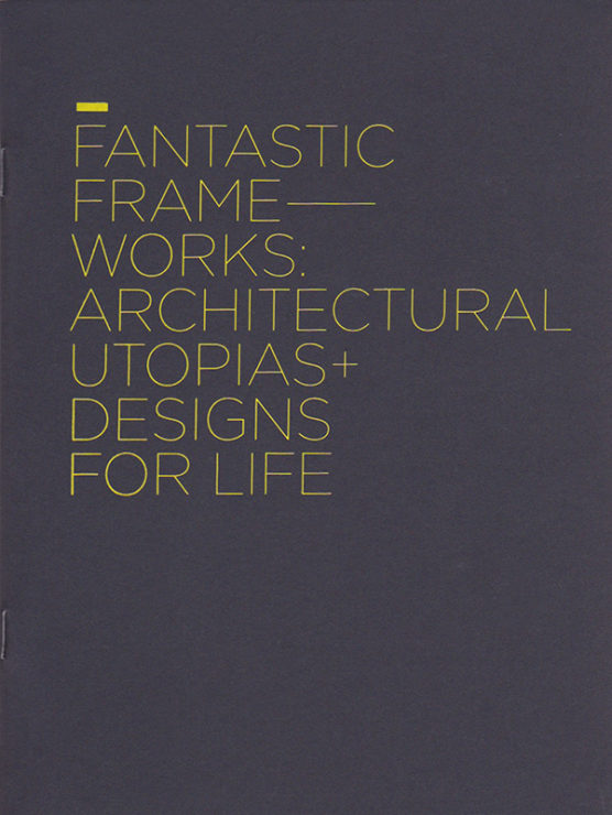 Antonia Hirsch Fantastic Frameworks: Architectural Utopias + Designs for Life