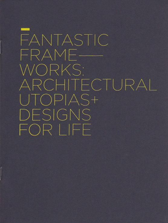 Antonia Hirsch Fantastic Frameworks: Architectural Utopias + Designs for Life